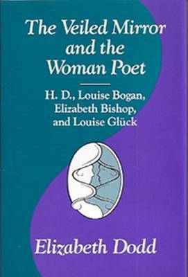 The Veiled Mirror and the Woman Poet: H.D., Louise Bogan, Elizabeth Bishop and Louise Glueck