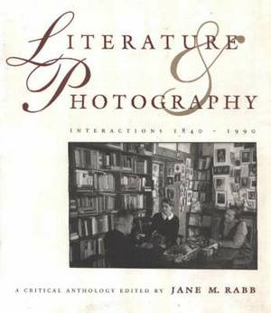 Literature and Photography: Interactions, 1840-1990, A Critical Anthology