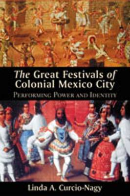 Great Festivals of Colonial Mexico City: Performing Power and Identity