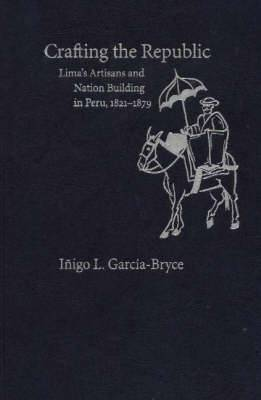 Crafting the Republic: Lima's Artisans and Nation-Building in Peru, 1221-1879