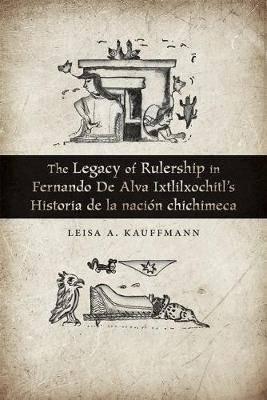 The Legacy of Rulership in Fernando de Alva Ixtlilxochitl's Historia de la nacion chichimeca