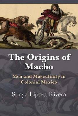 The Origins of Macho: Men and Masculinity in Colonial Mexico