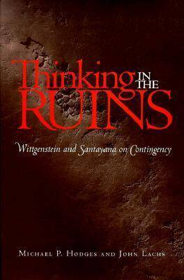 Thinking in the Ruins: Wittgenstein and Santayana on Contingency