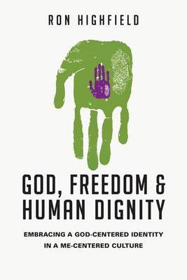 God, Freedom & Human Dignity  : Embracing a God-Centered Identity in a Me-Centered Culture