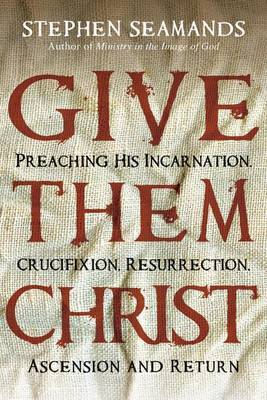 Give Them Christ: Preaching His Incarnation, Crucifixion, Resurrection, Ascension and Return