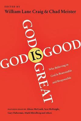 God is Great, God is Good: Why Belief in God is Reasonable & Responsible