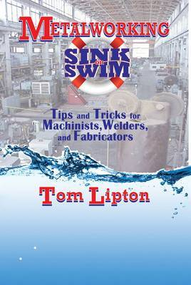 Metalworking Sink or Swim in the Machine Shop: Tips and Tricks for Machinists, Welders and Fabricators