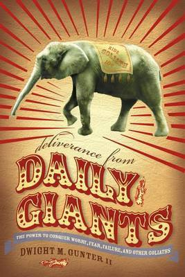Deliverance from Daily Giants: The Power to Conquer Worry, Fear, Failure, and Other Goliaths