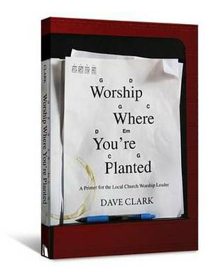 Worship Where You're Planted: A Primer for the Local Church Worship Leader