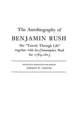 The Autobiography of Benjamin Rush: His Travels Through Life Together with his Commonplace Book for 1789-1813