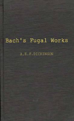 Bach's Fugal Works: With an Account of Fugue Before and After Bach