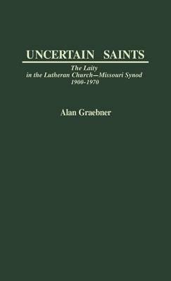 Uncertain Saints: Laity in the Lutheran Church - Missouri Synod, 1900-70