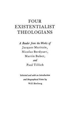 Four Existentialist Theologians: A Reader from the Work of Jacques Maritain, Nicolas Berdyaev, Martin Buber and Paul Tillich