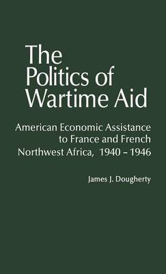 The Politics of Wartime Aid: American Economic Assistance to France and French North-west Africa, 1940-46