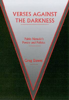 Verses Against the Darkness: Pablo Neruda's Poetry and Politics