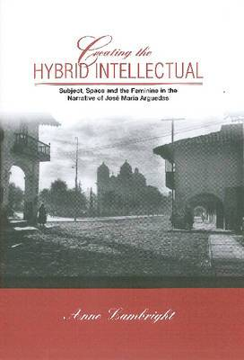 Creating The Hybrid Intellectual: Subject, Space, and the Feminine in the Narrative of Jose Maria Argiedas