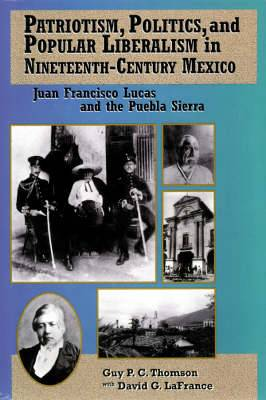Patriotism, Politics and Popular Liberalism in Nineteenth-century Mexico: Juan Francisco Lucas and the Puebla Sierra