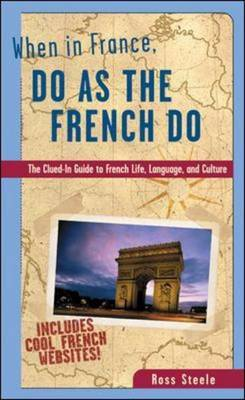 When in France, Do as the French Do: The Clued-in Guide to French Life, Language and Culture
