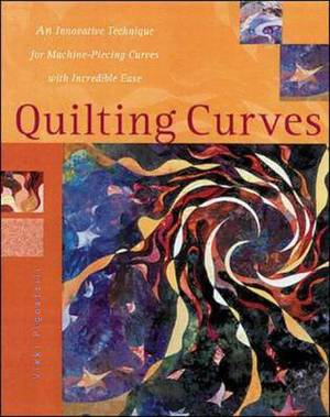 Quilting Curves: An Innovative Technique for Machine-Piecing Curves with Incredible Ease