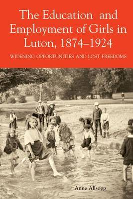 The Education and Employment of Girls in Luton, 1874-1924: Widening Opportunities and Lost Freedoms