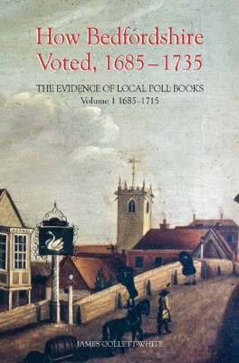 How Bedfordshire Voted, 1685-1735: The Evidence of Local Poll Books: v. 1: 1685-1715