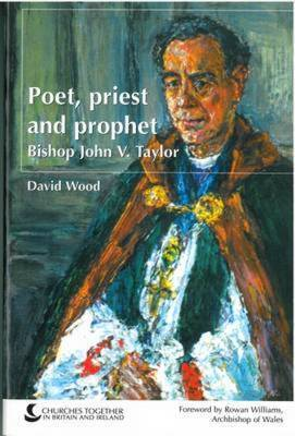 Poet, Priest and Prophet: The Life and Thought of Bishop John V. Taylor