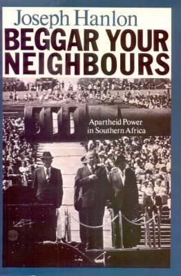 Beggar Your Neighbours: Apartheid Power in Southern Africa