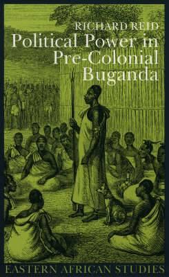 Political Power in Pre-colonial Buganda: Economy, Society and Warfare in the 19th Century