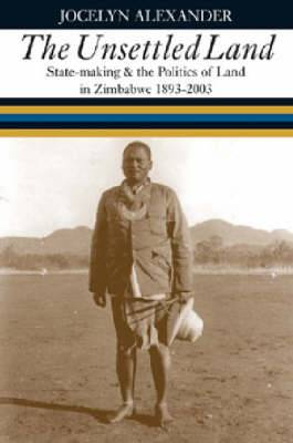 The Unsettled Land: State-making and the Politics of Land in Zimbabwe 1893-2003