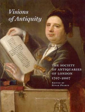 Visions of Antiquity: The Society of Antiquaries of London 1707-2007