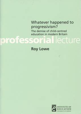 Whatever Happened to Progressivism?: The Demise of Child-centred Education in Modern Britain