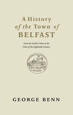 A History of the Town of Belfast: From the Earliest Times to the Close of the Eighteenth Century
