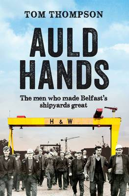 Auld Hands: The Story of the Men Who Made Belfast Shipyards Great