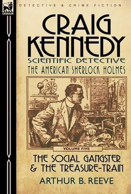 Craig Kennedy-Scientific Detective: Volume 5-The Social Gangster & the Treasure-Train