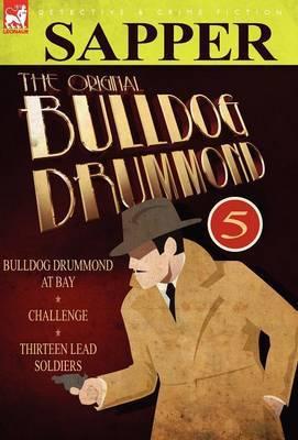 The Original Bulldog Drummond: 5-Bulldog Drummond at Bay, Challenge & Thirteen Lead Soldiers