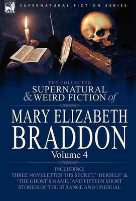 The Collected Supernatural and Weird Fiction of Mary Elizabeth Braddon: Volume 4-Including Three Novelettes 'His Secret, ' 'Herself' and 'The Ghost's