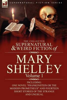 The Collected Supernatural and Weird Fiction of Mary Shelley-Volume 1: Including One Novel Frankenstein or the Modern Prometheus and Fourteen Short