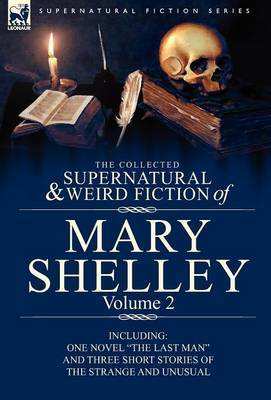 The Collected Supernatural and Weird Fiction of Mary Shelley Volume 2: Including One Novel the Last Man and Three Short Stories of the Strange and U