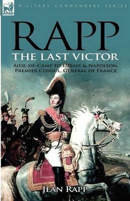 Rapp: The Last Victor-The Career of Jean Rapp, Aide-de-Camp to DeSaix & Napoleon, Premier Consul, General of France