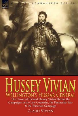 Hussey Vivian: Wellington's Hussar General: The Career of Richard Hussey Vivian During the Campaigns in the Low Countries, the Peninsular War & the Waterloo Campaign of 1815