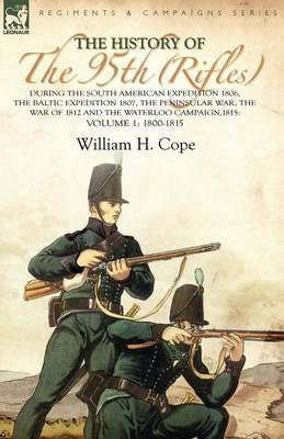 The History of the 95th (Rifles)-During the South American Expedition 1806, the Baltic Expedition 1807, the Peninsular War, the War of 1812 and the Waterloo Campaign,1815: Volume 1-1800-1815