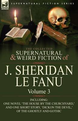 The Collected Supernatural and Weird Fiction of J. Sheridan Le Fanu: Volume 3-Including One Novel 'The House by the Churchyard, ' and One Short Story,