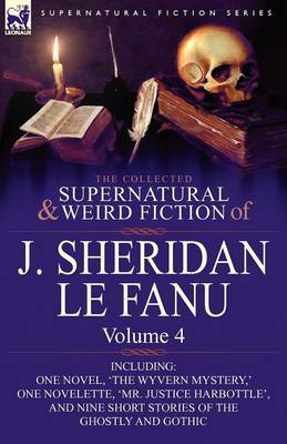The Collected Supernatural and Weird Fiction of J. Sheridan Le Fanu: Volume 4-Including One Novel, 'The Wyvern Mystery, ' One Novelette, 'Mr. Justice