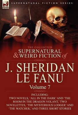 The Collected Supernatural and Weird Fiction of J. Sheridan Le Fanu: Volume 7-Including Two Novels, 'All in the Dark' and 'The Room in the Dragon Vola
