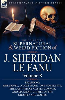 The Collected Supernatural and Weird Fiction of J. Sheridan Le Fanu: Volume 8-Including One Novel, 'a Lost Name, ' One Novelette, 'The Last Heir of CA