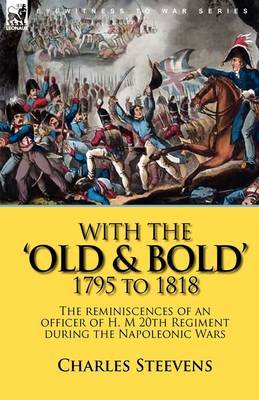 With the 'Old & Bold' 1795 to 1818  : The Reminiscences of an Officer of H. M 20th Regiment During the Napoleonic Wars