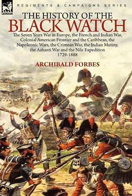 The History of the Black Watch: The Seven Years War in Europe, the French and Indian War, Colonial American Frontier and the Caribbean, the Napoleonic Wars, the Crimean War, the Indian Mutiny, the Ashanti War and the Nile Expedition
