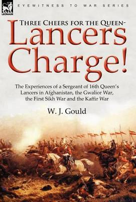 Three Cheers for the Queen-Lancers Charge! the Experiences of a Sergeant of 16th Queen's Lancers in Afghanistan, the Gwalior War, the First Sikh War and the Kaffir War
