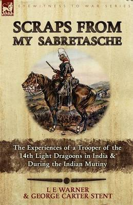Scraps from My Sabretasche: The Experiences of a Trooper of the 14th Light Dragoons in India & During the Indian Mutiny