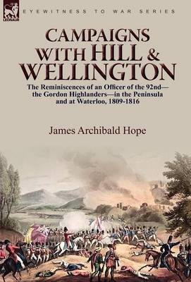 Campaigns with Hill & Wellington  : The Reminiscences of an Officer of the 92nd-The Gordon Highlanders-In the Peninsula and at Waterloo, 1809-1816